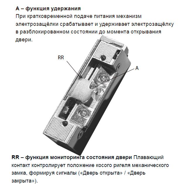 А – функция удержания При кратковременной подаче питания механизм электрозащёлки срабатывает и удерживает электрозащёлку в разблокированном состоянии до момента открывания двери. RR – функция мониторинга состояния двери Плавающий контакт контролирует положение косого ригеля механического замка, формируя сигналы («Дверь открыта» / «Дверь закрыта»).